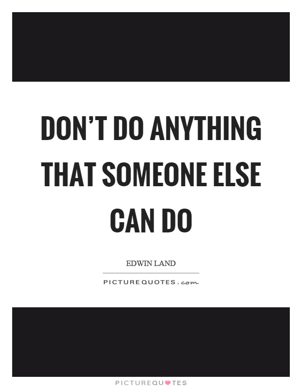 Don't do anything that someone else can do Picture Quote #1