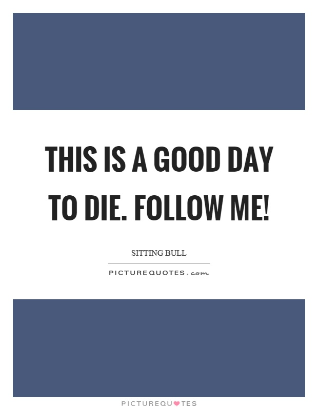 This is a good day to die. Follow me! Picture Quote #1