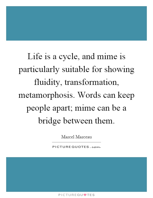 Life is a cycle, and mime is particularly suitable for showing fluidity, transformation, metamorphosis. Words can keep people apart; mime can be a bridge between them Picture Quote #1