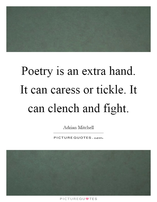 Poetry is an extra hand. It can caress or tickle. It can clench and fight Picture Quote #1