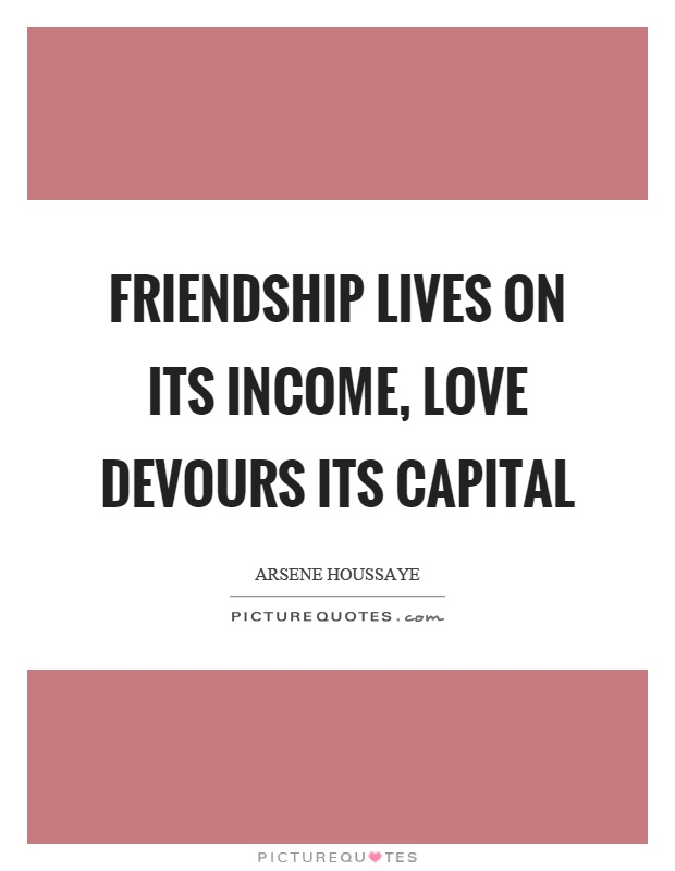 Friendship lives on its income, love devours its capital Picture Quote #1