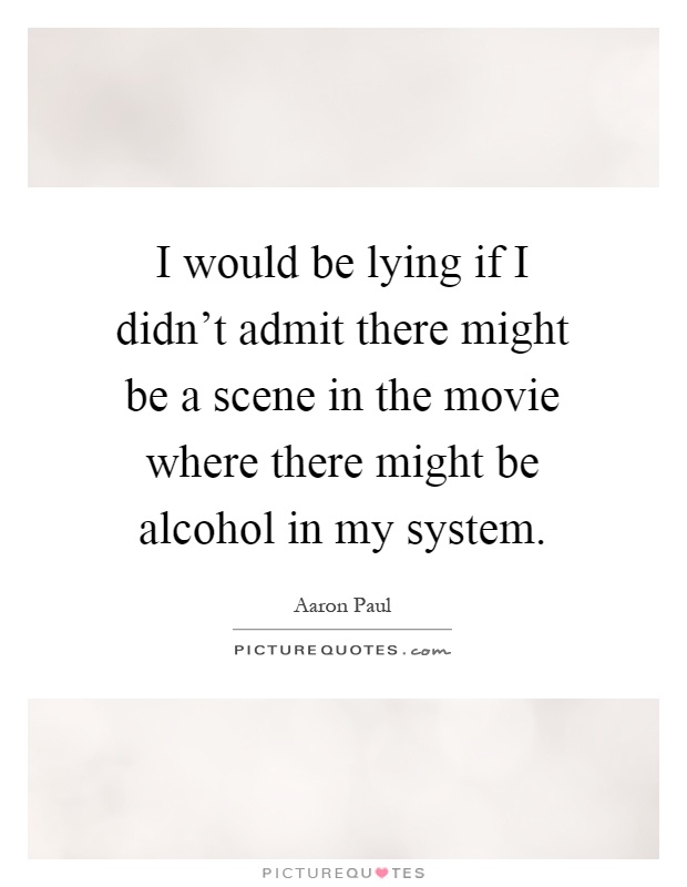I would be lying if I didn't admit there might be a scene in the movie where there might be alcohol in my system Picture Quote #1