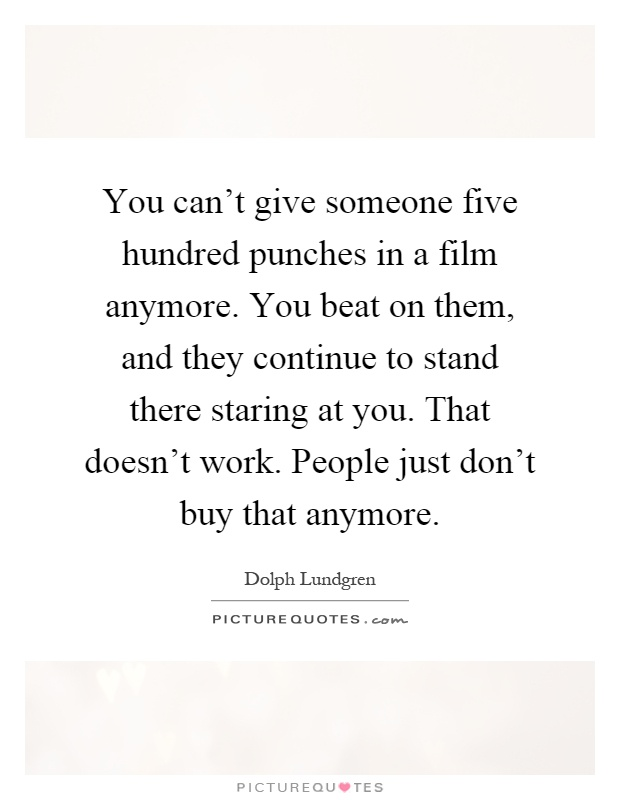 You can't give someone five hundred punches in a film anymore. You beat on them, and they continue to stand there staring at you. That doesn't work. People just don't buy that anymore Picture Quote #1