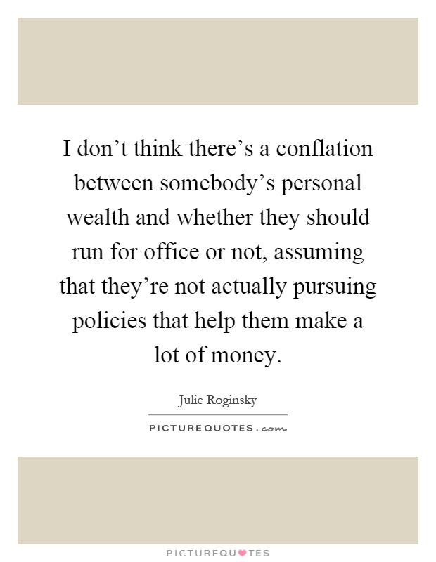 I don't think there's a conflation between somebody's personal wealth and whether they should run for office or not, assuming that they're not actually pursuing policies that help them make a lot of money Picture Quote #1