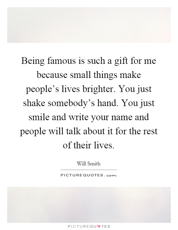 Being famous is such a gift for me because small things make people's lives brighter. You just shake somebody's hand. You just smile and write your name and people will talk about it for the rest of their lives Picture Quote #1