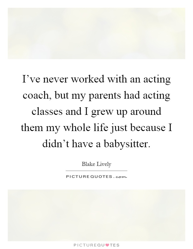I've never worked with an acting coach, but my parents had acting classes and I grew up around them my whole life just because I didn't have a babysitter Picture Quote #1