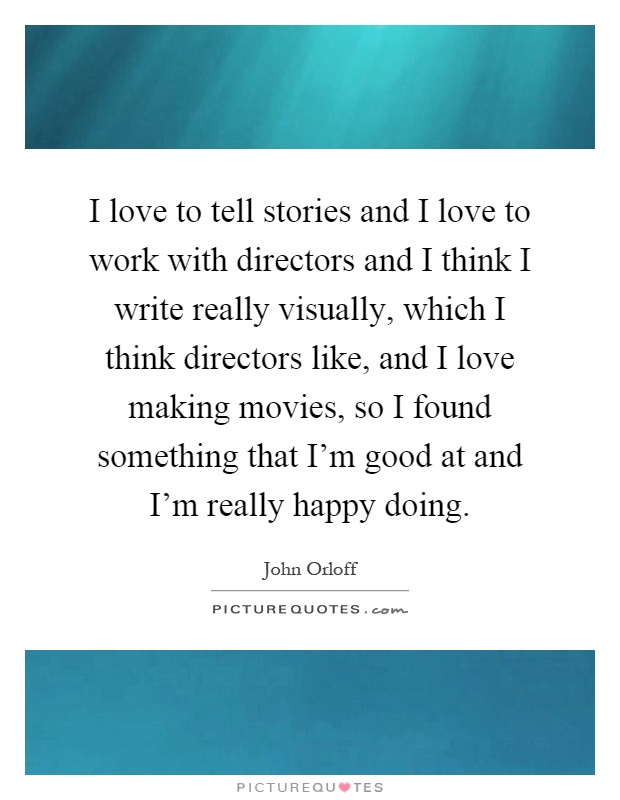 I love to tell stories and I love to work with directors and I think I write really visually, which I think directors like, and I love making movies, so I found something that I'm good at and I'm really happy doing Picture Quote #1