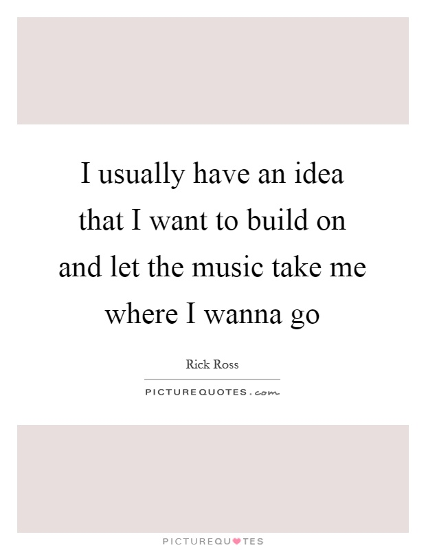 I usually have an idea that I want to build on and let the music take me where I wanna go Picture Quote #1