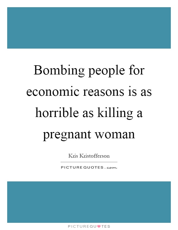 Bombing people for economic reasons is as horrible as killing a pregnant woman Picture Quote #1