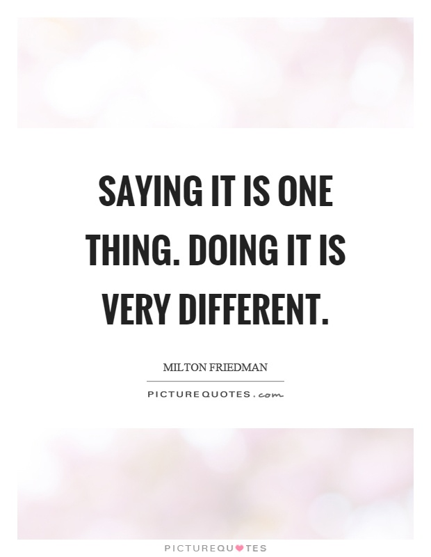 Saying it is one thing. Doing it is very different Picture Quote #1