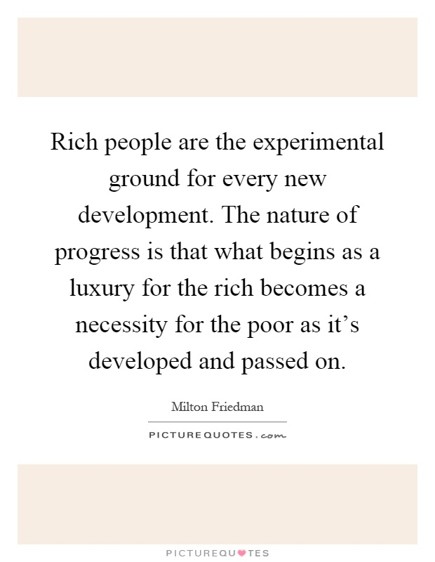 Rich people are the experimental ground for every new development. The nature of progress is that what begins as a luxury for the rich becomes a necessity for the poor as it's developed and passed on Picture Quote #1