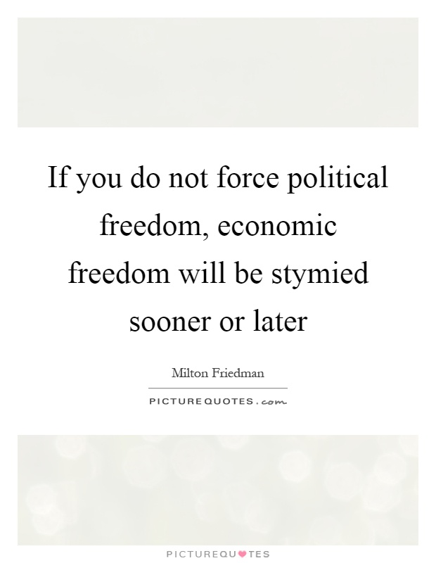 If you do not force political freedom, economic freedom will be stymied sooner or later Picture Quote #1