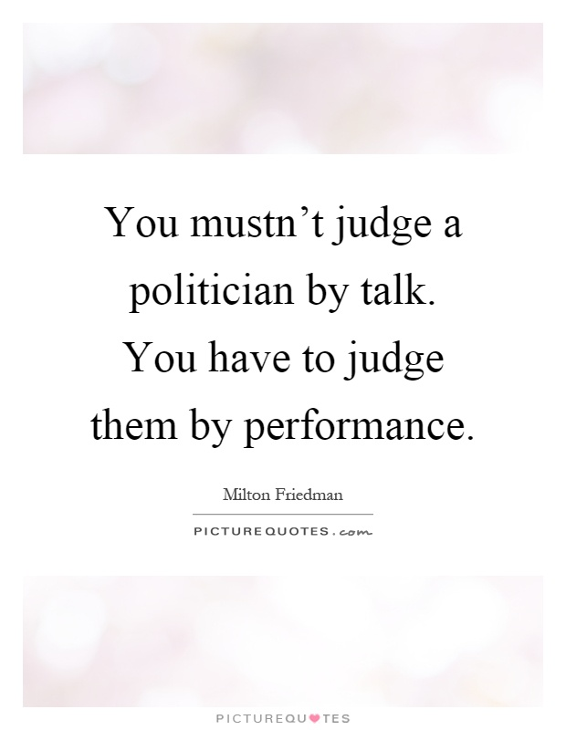 You mustn't judge a politician by talk. You have to judge them by performance Picture Quote #1