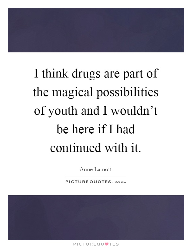 I think drugs are part of the magical possibilities of youth and I wouldn't be here if I had continued with it Picture Quote #1