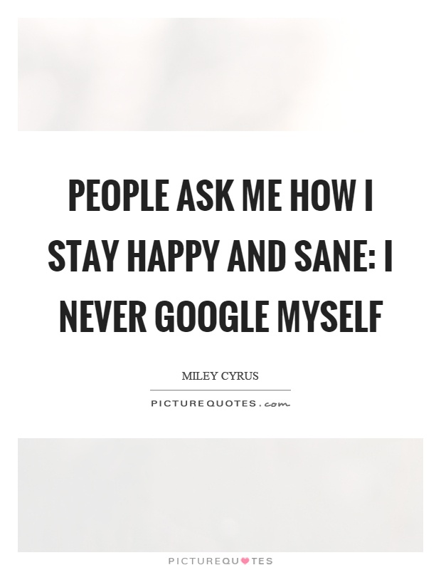 People ask me how I stay happy and sane: I never google myself Picture Quote #1