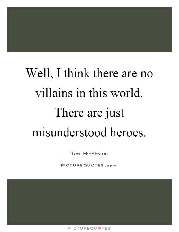 Well, I think there are no villains in this world. There are just misunderstood heroes Picture Quote #1