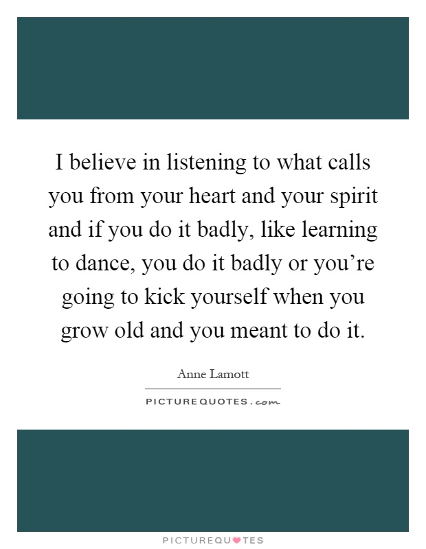 I believe in listening to what calls you from your heart and your spirit and if you do it badly, like learning to dance, you do it badly or you're going to kick yourself when you grow old and you meant to do it Picture Quote #1