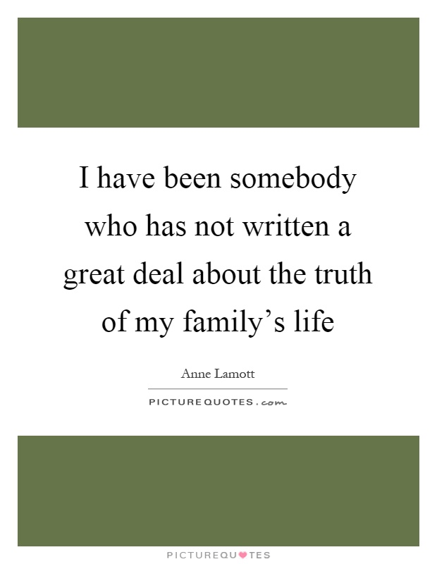 I have been somebody who has not written a great deal about the truth of my family's life Picture Quote #1