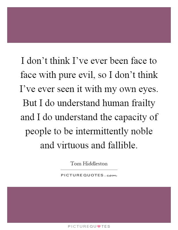 I don't think I've ever been face to face with pure evil, so I don't think I've ever seen it with my own eyes. But I do understand human frailty and I do understand the capacity of people to be intermittently noble and virtuous and fallible Picture Quote #1
