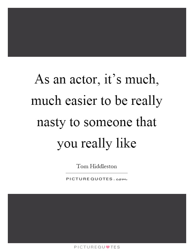 As an actor, it's much, much easier to be really nasty to someone that you really like Picture Quote #1