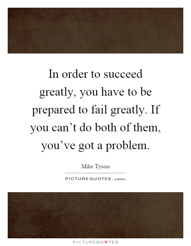 In order to succeed greatly, you have to be prepared to fail greatly. If you can't do both of them, you've got a problem Picture Quote #1
