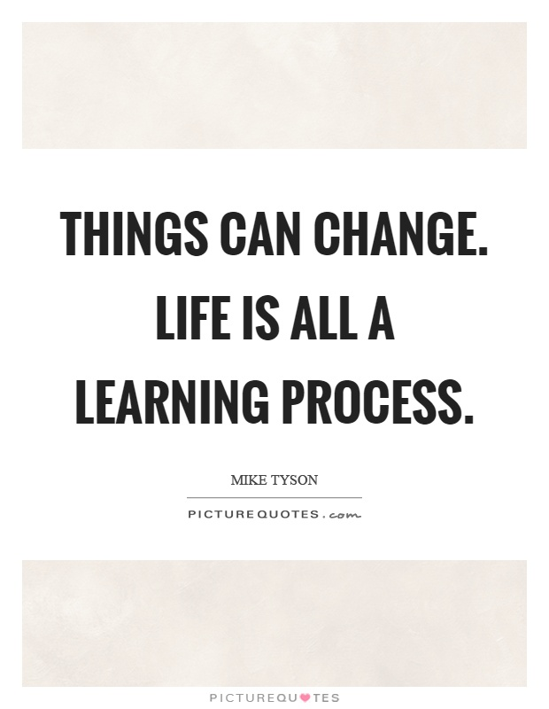 Things can change. Life is all a learning process Picture Quote #1