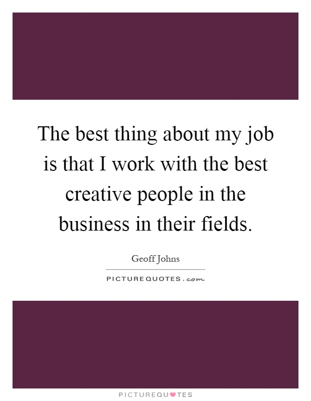 The best thing about my job is that I work with the best creative people in the business in their fields Picture Quote #1