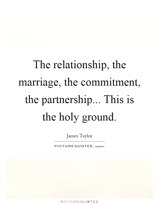 The relationship, the marriage, the commitment, the partnership... This is the holy ground Picture Quote #1
