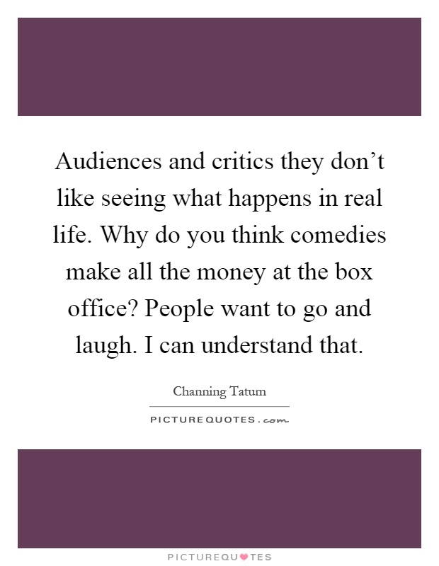 Audiences and critics they don't like seeing what happens in real life. Why do you think comedies make all the money at the box office? People want to go and laugh. I can understand that Picture Quote #1