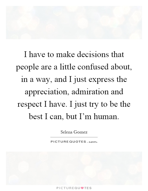 I have to make decisions that people are a little confused about, in a way, and I just express the appreciation, admiration and respect I have. I just try to be the best I can, but I'm human Picture Quote #1