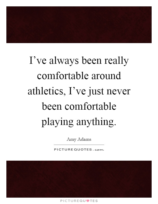 I've always been really comfortable around athletics, I've just never been comfortable playing anything Picture Quote #1