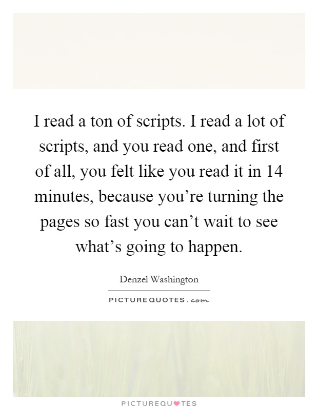 I read a ton of scripts. I read a lot of scripts, and you read one, and first of all, you felt like you read it in 14 minutes, because you're turning the pages so fast you can't wait to see what's going to happen Picture Quote #1