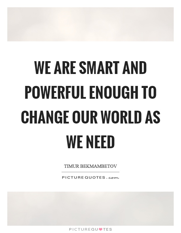 We are smart and powerful enough to change our world as we need Picture Quote #1