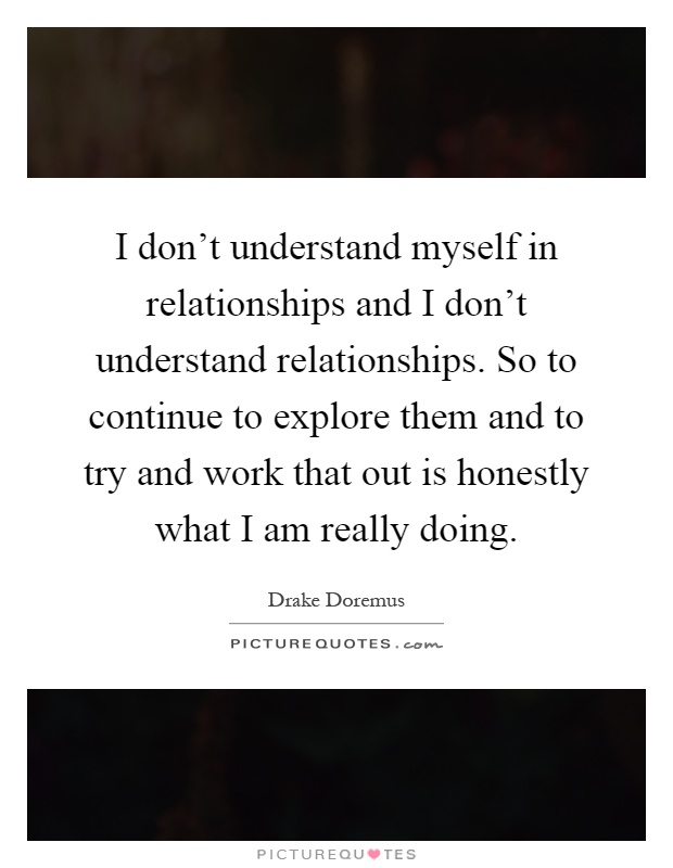 I don't understand myself in relationships and I don't understand relationships. So to continue to explore them and to try and work that out is honestly what I am really doing Picture Quote #1