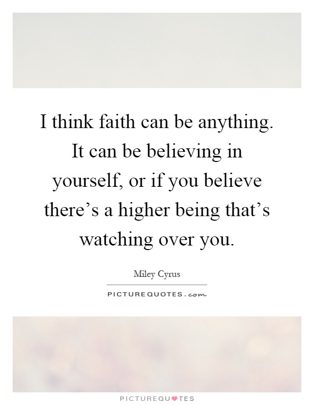 I think faith can be anything. It can be believing in yourself, or if you believe there's a higher being that's watching over you Picture Quote #1