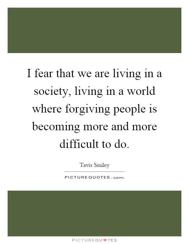 I fear that we are living in a society, living in a world where forgiving people is becoming more and more difficult to do Picture Quote #1