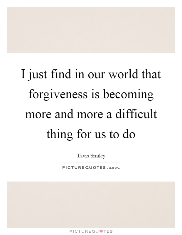 I just find in our world that forgiveness is becoming more and more a difficult thing for us to do Picture Quote #1