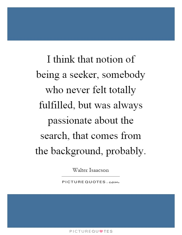 I think that notion of being a seeker, somebody who never felt totally fulfilled, but was always passionate about the search, that comes from the background, probably Picture Quote #1