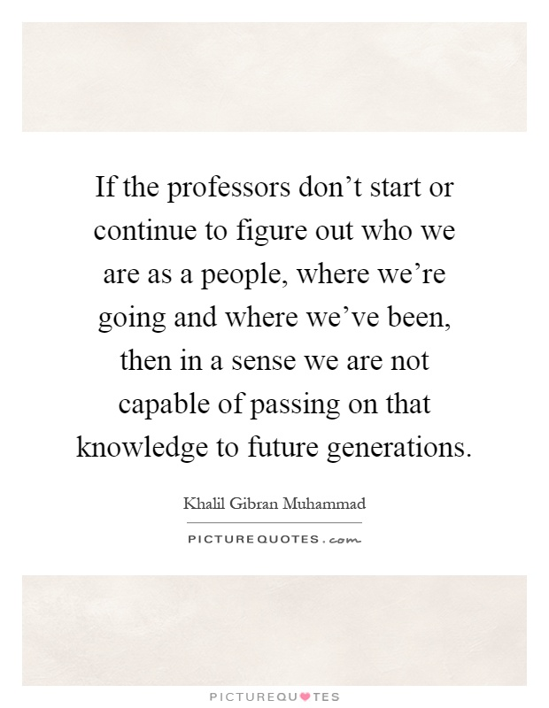 If the professors don't start or continue to figure out who we are as a people, where we're going and where we've been, then in a sense we are not capable of passing on that knowledge to future generations Picture Quote #1