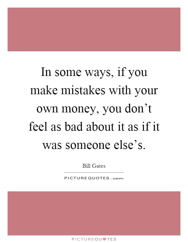 In some ways, if you make mistakes with your own money, you don't feel as bad about it as if it was someone else's Picture Quote #1