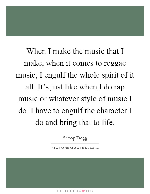 When I make the music that I make, when it comes to reggae music, I engulf the whole spirit of it all. It's just like when I do rap music or whatever style of music I do, I have to engulf the character I do and bring that to life Picture Quote #1