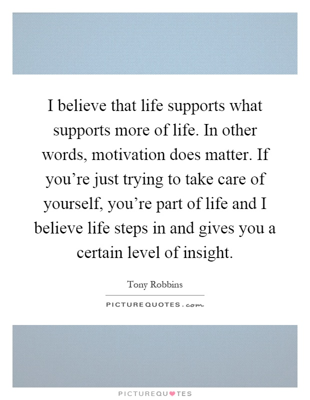 I believe that life supports what supports more of life. In other words, motivation does matter. If you're just trying to take care of yourself, you're part of life and I believe life steps in and gives you a certain level of insight Picture Quote #1