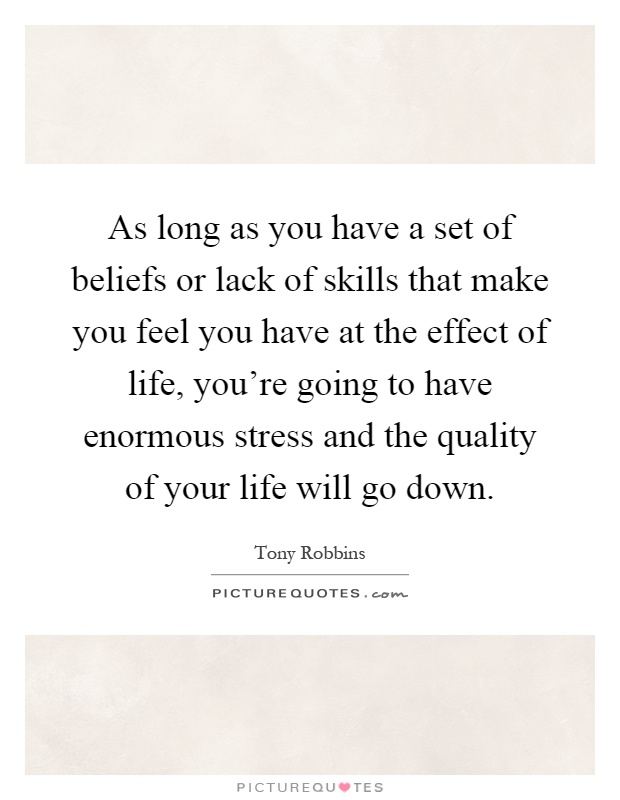 As long as you have a set of beliefs or lack of skills that make you feel you have at the effect of life, you're going to have enormous stress and the quality of your life will go down Picture Quote #1