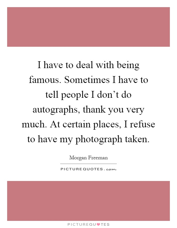 I have to deal with being famous. Sometimes I have to tell people I don't do autographs, thank you very much. At certain places, I refuse to have my photograph taken Picture Quote #1