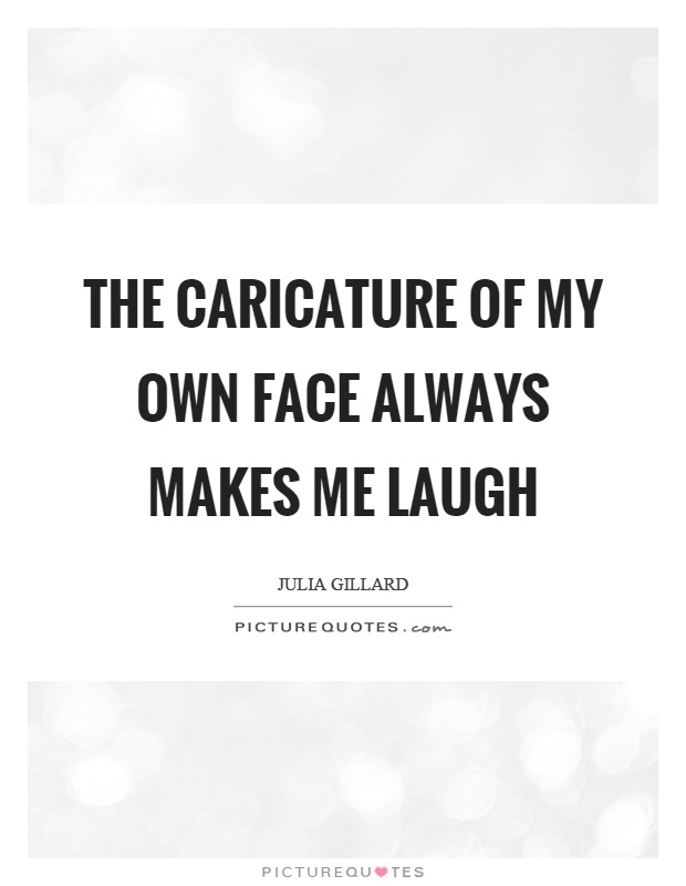The caricature of my own face always makes me laugh Picture Quote #1