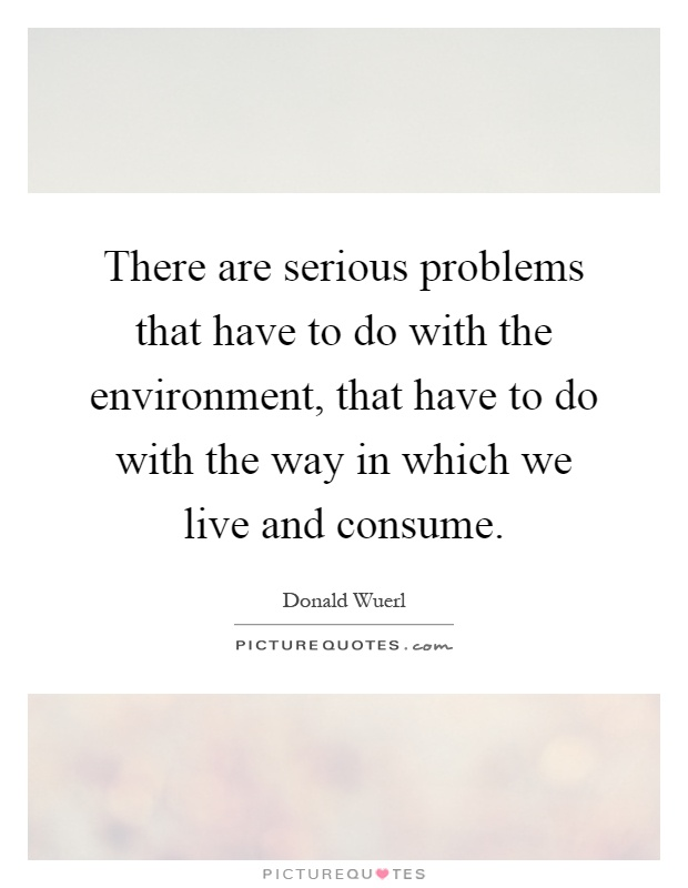 There are serious problems that have to do with the environment, that have to do with the way in which we live and consume Picture Quote #1
