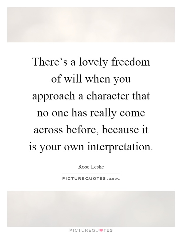 There's a lovely freedom of will when you approach a character that no one has really come across before, because it is your own interpretation Picture Quote #1