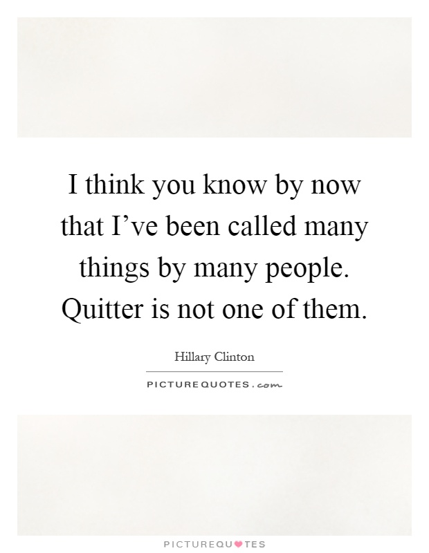 I think you know by now that I've been called many things by many people. Quitter is not one of them Picture Quote #1