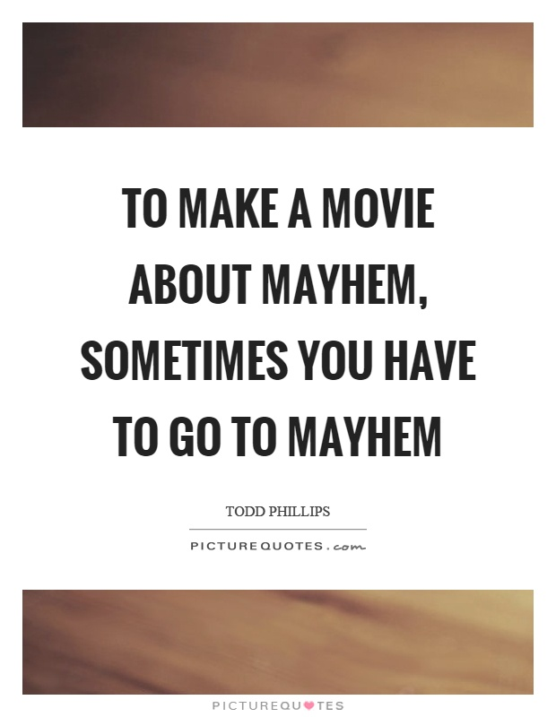 To make a movie about mayhem, sometimes you have to go to mayhem Picture Quote #1