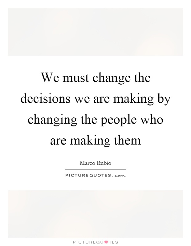 We must change the decisions we are making by changing the people who are making them Picture Quote #1